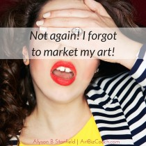 Not again! I forgot to market my art!